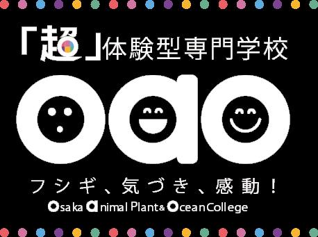 「超」体験型専門学校 フシギ、気づき、感動! OAO 大阪動植物海洋専門学校